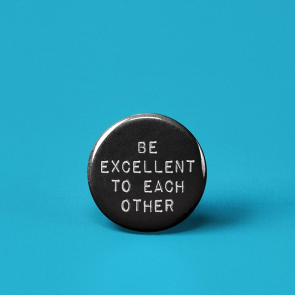 Be Excellent to Each Other Pin-back Button (Black/White)